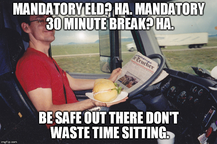 MANDATORY ELD? HA. MANDATORY 30 MINUTE BREAK? HA. BE SAFE OUT THERE DON'T WASTE TIME SITTING. | image tagged in breaktime at 65mph | made w/ Imgflip meme maker