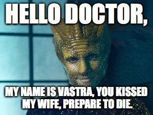 Beware of the Lizard Woman (from the dawn of time) | HELLO DOCTOR, MY NAME IS VASTRA, YOU KISSED MY WIFE, PREPARE TO DIE. | image tagged in doctor who,the princess bride | made w/ Imgflip meme maker