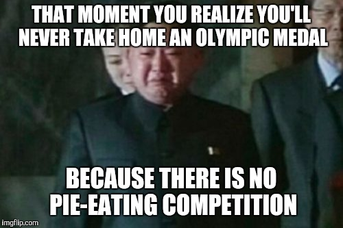 Kim Jong Un Sad Meme | THAT MOMENT YOU REALIZE YOU'LL NEVER TAKE HOME AN OLYMPIC MEDAL BECAUSE THERE IS NO PIE-EATING COMPETITION | image tagged in memes,kim jong un sad | made w/ Imgflip meme maker