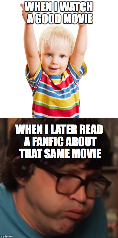 The Horrors of Creativity | WHEN I WATCH A GOOD MOVIE WHEN I LATER READ A FANFIC ABOUT THAT SAME MOVIE | image tagged in rhett and link,gmm | made w/ Imgflip meme maker