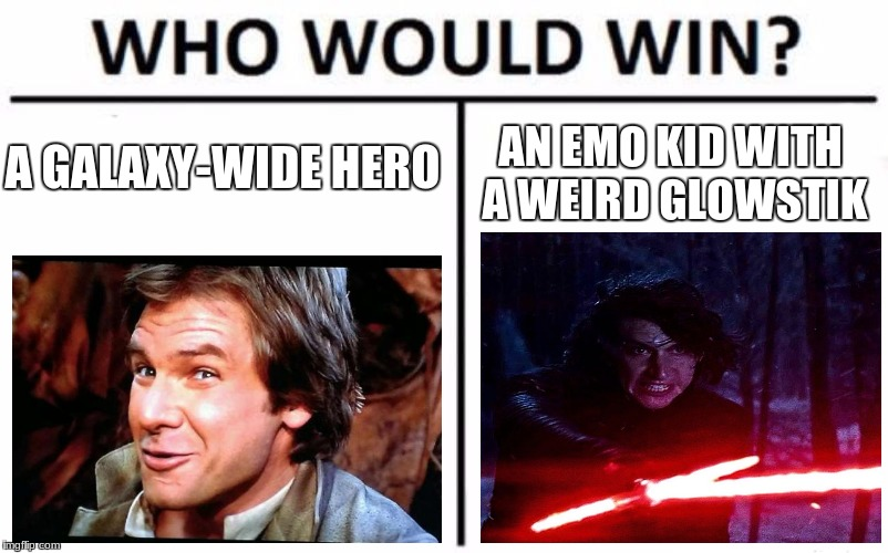 sorrynotsorry, lol | A GALAXY-WIDE HERO AN EMO KID WITH A WEIRD GLOWSTIK | image tagged in memes,who would win,han solo,kylo ren,sorry not sorry,funny | made w/ Imgflip meme maker