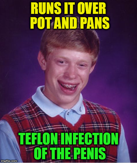 Bad Luck Brian Meme | RUNS IT OVER POT AND PANS TEFLON INFECTION OF THE P**IS | image tagged in memes,bad luck brian | made w/ Imgflip meme maker