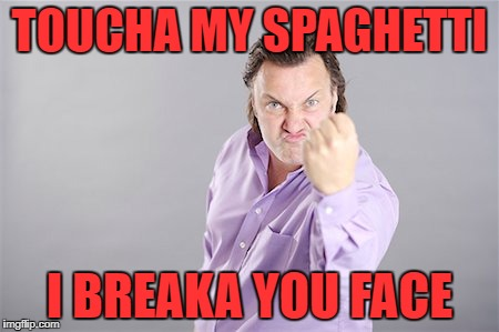 TOUCHA MY SPAGHETTI I BREAKA YOU FACE | made w/ Imgflip meme maker