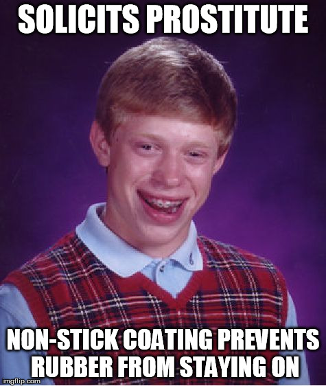 Bad Luck Brian Meme | SOLICITS PROSTITUTE NON-STICK COATING PREVENTS RUBBER FROM STAYING ON | image tagged in memes,bad luck brian | made w/ Imgflip meme maker