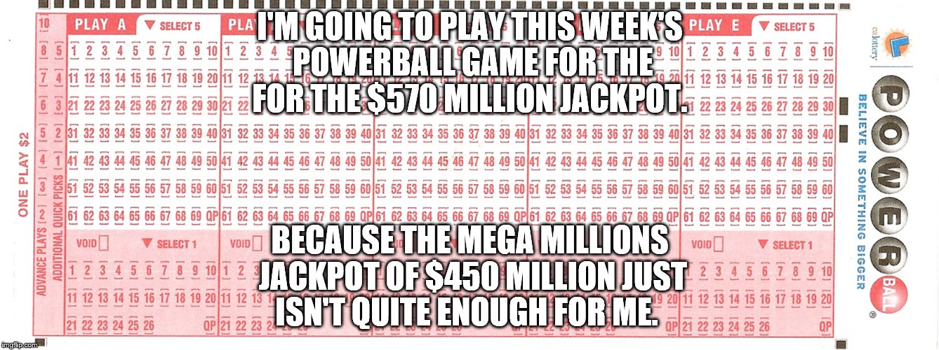 Lottery | I'M GOING TO PLAY THIS WEEK'S POWERBALL GAME FOR THE FOR THE $570 MILLION JACKPOT. BECAUSE THE MEGA MILLIONS JACKPOT OF $450 MILLION JUST IS | image tagged in meme | made w/ Imgflip meme maker