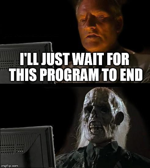 Ill Just Wait Here Meme | I'LL JUST WAIT FOR THIS PROGRAM TO END | image tagged in memes,ill just wait here | made w/ Imgflip meme maker