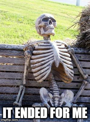 Waiting Skeleton Meme | IT ENDED FOR ME | image tagged in memes,waiting skeleton | made w/ Imgflip meme maker