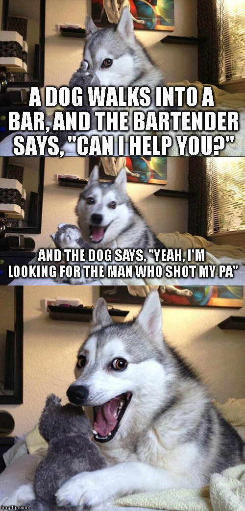 "Bad Pun Dog |  A DOG WALKS INTO A BAR, AND THE BARTENDER SAYS, ""CAN I HELP YOU?""; AND THE DOG SAYS, ""YEAH, I'M LOOKING FOR THE MAN WHO SHOT MY PA"" 