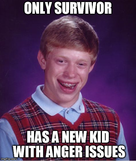 Bad Luck Brian Meme | ONLY SURVIVOR HAS A NEW KID WITH ANGER ISSUES | image tagged in memes,bad luck brian | made w/ Imgflip meme maker