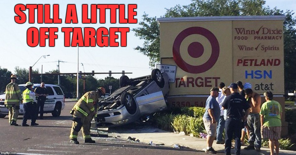STILL A LITTLE OFF TARGET | made w/ Imgflip meme maker
