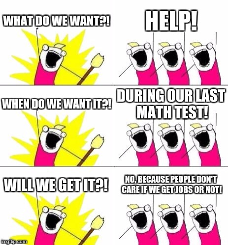 What Do We Want 3 Meme | WHAT DO WE WANT?! HELP! WHEN DO WE WANT IT?! DURING OUR LAST MATH TEST! WILL WE GET IT?! NO, BECAUSE PEOPLE DON'T CARE IF WE GET JOBS OR NOT | image tagged in memes,what do we want 3 | made w/ Imgflip meme maker