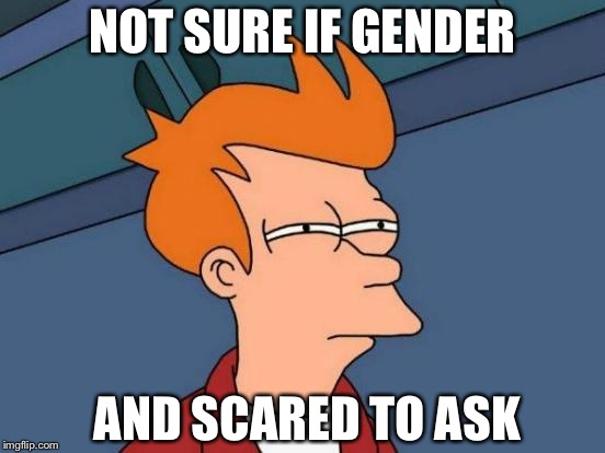 Futurama Fry Meme | NOT SURE IF GENDER AND SCARED TO ASK | image tagged in memes,futurama fry | made w/ Imgflip meme maker