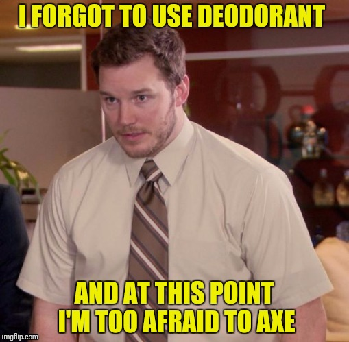 I FORGOT TO USE DEODORANT AND AT THIS POINT I'M TOO AFRAID TO AXE | made w/ Imgflip meme maker