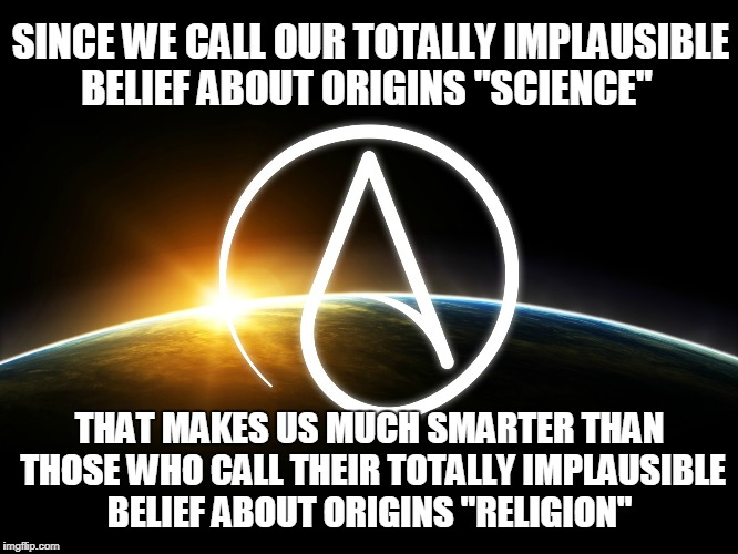 "Well, it's true... | SINCE WE CALL OUR TOTALLY IMPLAUSIBLE BELIEF ABOUT ORIGINS ""SCIENCE"" THAT MAKES US MUCH SMARTER THAN THOSE WHO CALL THEIR TOTALLY IMPLAUSIBL 