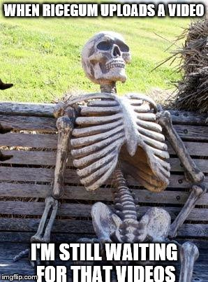 Waiting Skeleton Meme | WHEN RICEGUM UPLOADS A VIDEO I'M STILL WAITING FOR THAT VIDEOS | image tagged in memes,waiting skeleton,scumbag | made w/ Imgflip meme maker