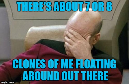 Captain Picard Facepalm Meme | THERE'S ABOUT 7 OR 8 CLONES OF ME FLOATING AROUND OUT THERE | image tagged in memes,captain picard facepalm | made w/ Imgflip meme maker