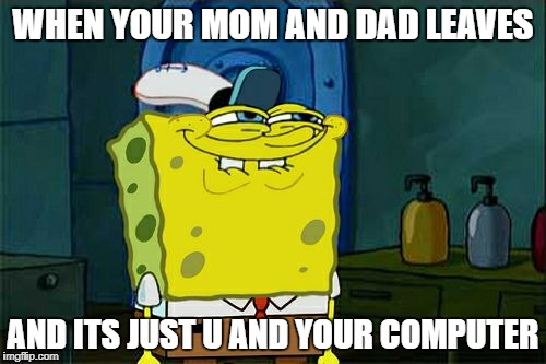 Dont You Squidward Meme | WHEN YOUR MOM AND DAD LEAVES AND ITS JUST U AND YOUR COMPUTER | image tagged in memes,dont you squidward | made w/ Imgflip meme maker