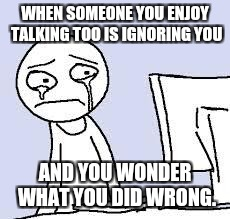 Sad cartoon | WHEN SOMEONE YOU ENJOY TALKING TOO IS IGNORING YOU AND YOU WONDER WHAT YOU DID WRONG. | image tagged in sad cartoon | made w/ Imgflip meme maker