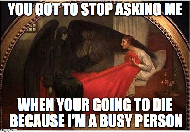 Death can be as busy as God | YOU GOT TO STOP ASKING ME WHEN YOUR GOING TO DIE BECAUSE I'M A BUSY PERSON | image tagged in memes,funny memes,funny,funny picture,death | made w/ Imgflip meme maker