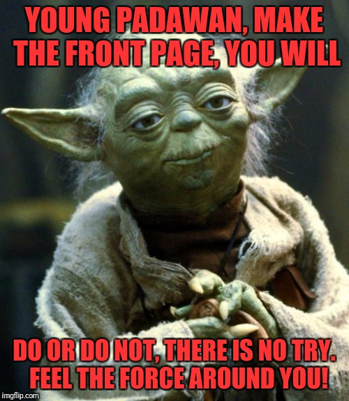 Star Wars Yoda Meme | YOUNG PADAWAN, MAKE THE FRONT PAGE, YOU WILL DO OR DO NOT, THERE IS NO TRY.  FEEL THE FORCE AROUND YOU! | image tagged in memes,star wars yoda | made w/ Imgflip meme maker