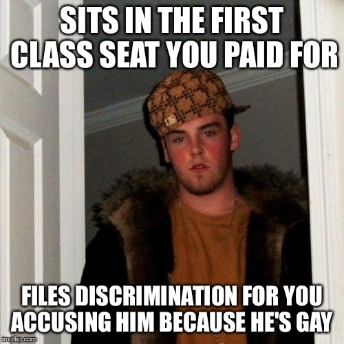 Scumbag Steve Meme | SITS IN THE FIRST CLASS SEAT YOU PAID FOR FILES DISCRIMINATION FOR YOU ACCUSING HIM BECAUSE HE'S GAY | image tagged in memes,scumbag steve | made w/ Imgflip meme maker