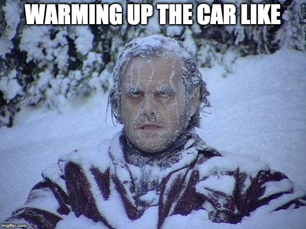 Warms up just in time to get to work. | WARMING UP THE CAR LIKE | image tagged in memes,jack nicholson the shining snow,warm,car,work | made w/ Imgflip meme maker