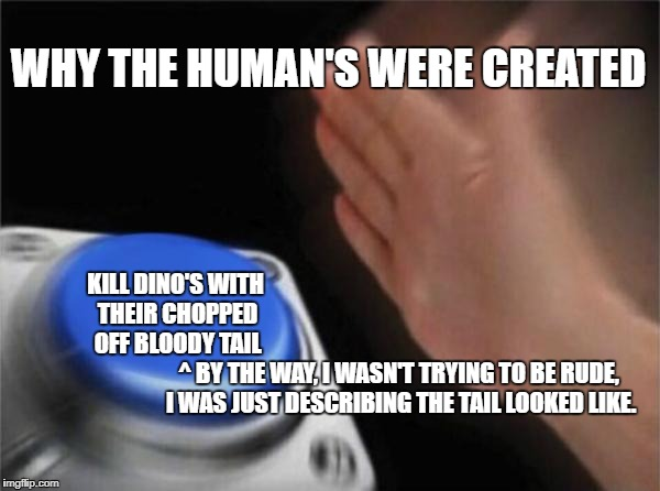 Blank Nut Button Meme | WHY THE HUMAN'S WERE CREATED KILL DINO'S WITH THEIR CHOPPED OFF BLOODY TAIL ^ BY THE WAY, I WASN'T TRYING TO BE RUDE, I WAS JUST DESCRIBING  | image tagged in memes,blank nut button | made w/ Imgflip meme maker