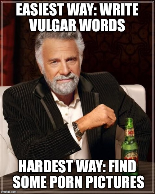 The Most Interesting Man In The World Meme | EASIEST WAY: WRITE VULGAR WORDS HARDEST WAY: FIND SOME PORN PICTURES | image tagged in memes,the most interesting man in the world | made w/ Imgflip meme maker