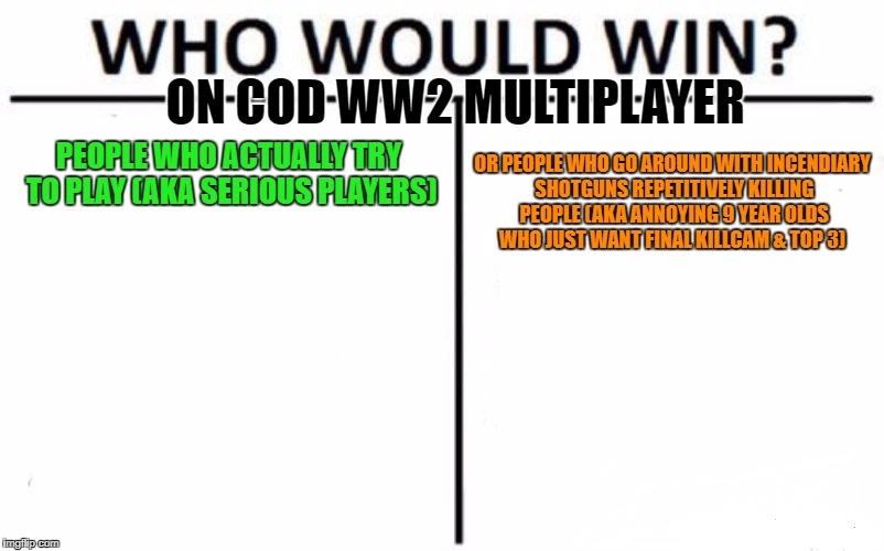 Who Would Win? |  ON COD WW2 MULTIPLAYER; PEOPLE WHO ACTUALLY TRY TO PLAY (AKA SERIOUS PLAYERS); OR PEOPLE WHO GO AROUND WITH INCENDIARY SHOTGUNS REPETITIVELY KILLING PEOPLE (AKA ANNOYING 9 YEAR OLDS WHO JUST WANT FINAL KILLCAM & TOP 3) | image tagged in memes,who would win,call of duty,ww2,shotgun,annoying people | made w/ Imgflip meme maker