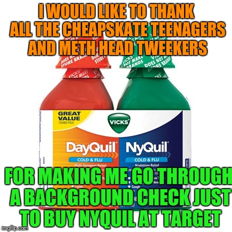 Seriously Target, Know Your Clientele.  | I WOULD LIKE TO THANK ALL THE CHEAPSKATE TEENAGERS AND METH HEAD TWEEKERS FOR MAKING ME GO THROUGH A BACKGROUND CHECK JUST TO BUY NYQUIL AT  | image tagged in target,cold,medicine | made w/ Imgflip meme maker