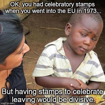 Third World Skeptical Kid Meme | OK, you had celebratory stamps when you went into the EU in 1973... But having stamps to celebrate leaving would be divisive. | image tagged in memes,third world skeptical kid | made w/ Imgflip meme maker