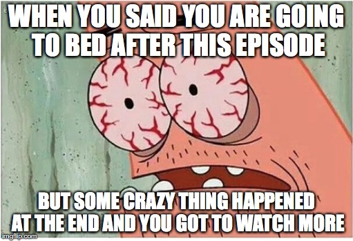 Gotta know what happened | WHEN YOU SAID YOU ARE GOING TO BED AFTER THIS EPISODE BUT SOME CRAZY THING HAPPENED AT THE END AND YOU GOT TO WATCH MORE | image tagged in memes,funny memes,funny,patrick,tv,funny picture | made w/ Imgflip meme maker