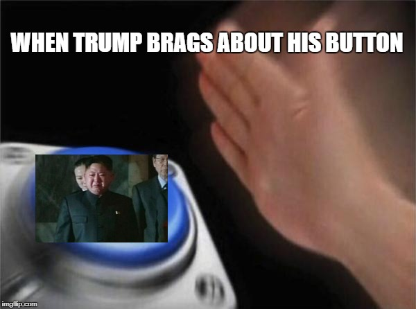 WHEN KIM SEES TRUMPS TWEET | WHEN TRUMP BRAGS ABOUT HIS BUTTON | image tagged in memes,blank nut button,trump,donald trump,kim jong un,button | made w/ Imgflip meme maker