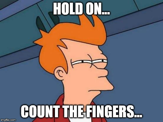 HOLD ON... COUNT THE FINGERS... | image tagged in memes,futurama fry | made w/ Imgflip meme maker