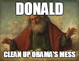 god | DONALD CLEAN UP OBAMA'S MESS | image tagged in god | made w/ Imgflip meme maker
