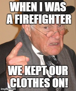WHEN I WAS A FIREFIGHTER WE KEPT OUR CLOTHES ON! | made w/ Imgflip meme maker