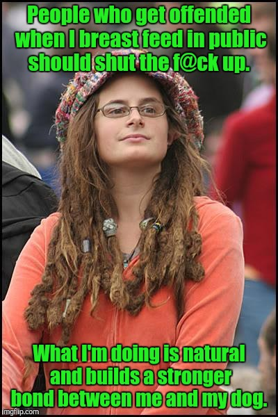 College liberal | People who get offended when I breast feed in public should shut the f@ck up. What I'm doing is natural and builds a stronger bond between m | image tagged in college liberal | made w/ Imgflip meme maker