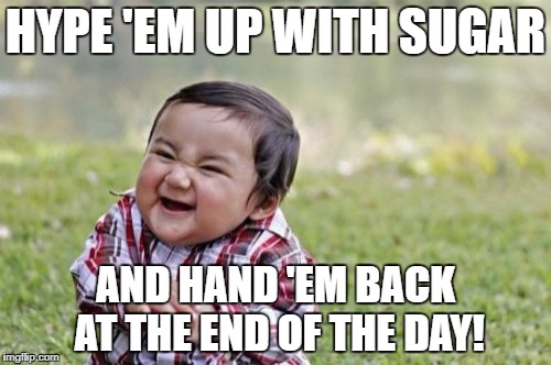 Evil Toddler Meme | HYPE 'EM UP WITH SUGAR AND HAND 'EM BACK AT THE END OF THE DAY! | image tagged in memes,evil toddler | made w/ Imgflip meme maker