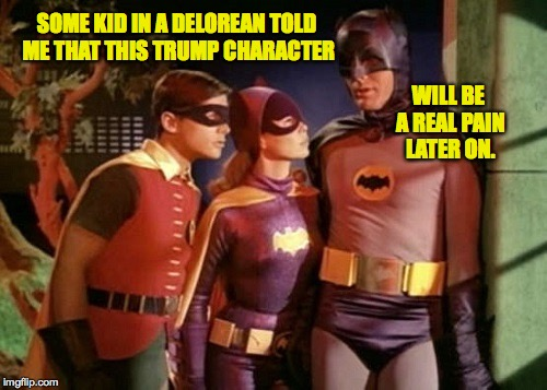 Meanwhile in 1968.  Forgot to add 'What's a Delorean?'  ) : | SOME KID IN A DELOREAN TOLD ME THAT THIS TRUMP CHARACTER WILL BE A REAL PAIN LATER ON. | image tagged in batman robin batgirl,memes,trump,back to the future | made w/ Imgflip meme maker