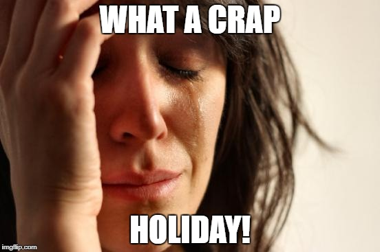 First World Problems Meme | WHAT A CRAP HOLIDAY! | image tagged in memes,first world problems | made w/ Imgflip meme maker