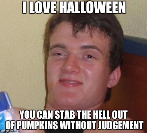 10 Guy Meme | I LOVE HALLOWEEN YOU CAN STAB THE HELL OUT OF PUMPKINS WITHOUT JUDGEMENT | image tagged in memes,10 guy,scumbag | made w/ Imgflip meme maker
