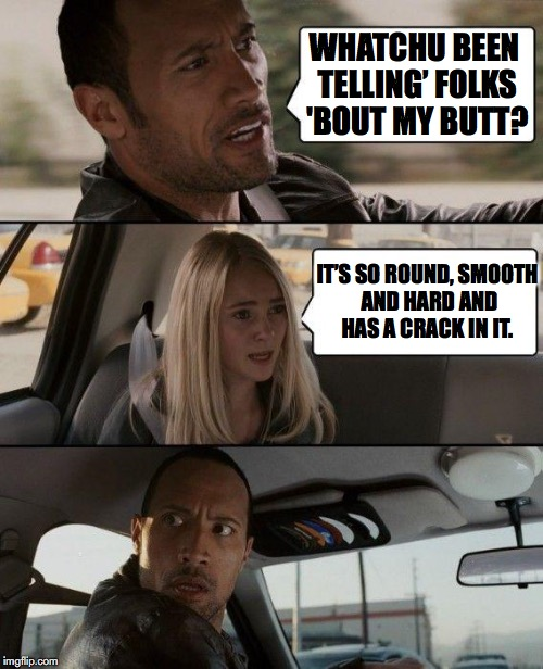 The Rock Driving Meme | WHATCHU BEEN TELLING' FOLKS 'BOUT MY BUTT? IT'S SO ROUND, SMOOTH AND HARD AND HAS A CRACK IN IT. | image tagged in memes,the rock driving | made w/ Imgflip meme maker