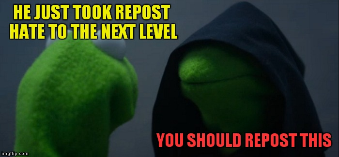 Evil Kermit Meme | HE JUST TOOK REPOST HATE TO THE NEXT LEVEL YOU SHOULD REPOST THIS | image tagged in memes,evil kermit | made w/ Imgflip meme maker