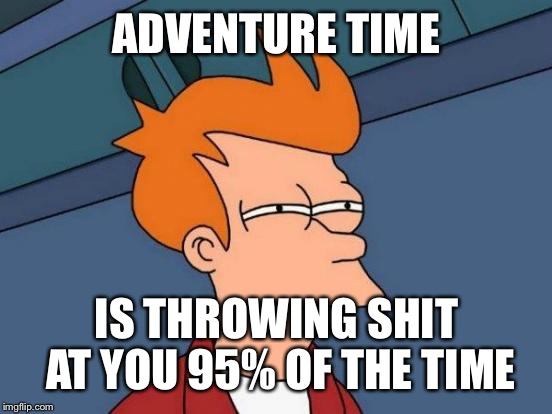 Futurama Fry Meme | ADVENTURE TIME IS THROWING SHIT AT YOU 95% OF THE TIME | image tagged in memes,futurama fry | made w/ Imgflip meme maker