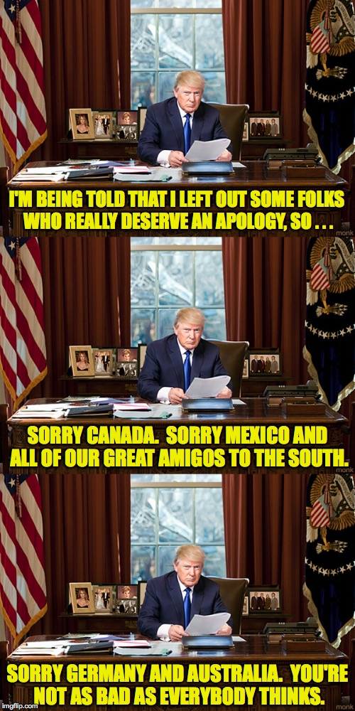 We rejoin the Trump Resignation Speech already in progress... | I'M BEING TOLD THAT I LEFT OUT SOME FOLKS WHO REALLY DESERVE AN APOLOGY, SO . . . SORRY GERMANY AND AUSTRALIA.  YOU'RE NOT AS BAD AS EVERYBO | image tagged in trump,resignation,i'm sorry,memes | made w/ Imgflip meme maker