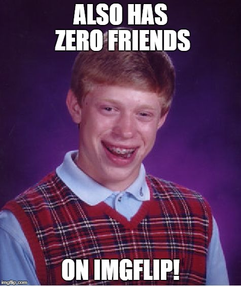 Bad Luck Brian Meme | ALSO HAS ZERO FRIENDS ON IMGFLIP! | image tagged in memes,bad luck brian | made w/ Imgflip meme maker