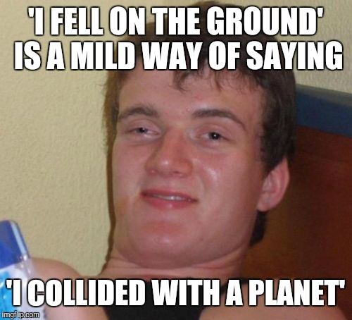 10 Guy Meme | 'I FELL ON THE GROUND' IS A MILD WAY OF SAYING 'I COLLIDED WITH A PLANET' | image tagged in memes,10 guy,funny,shower thoughts | made w/ Imgflip meme maker
