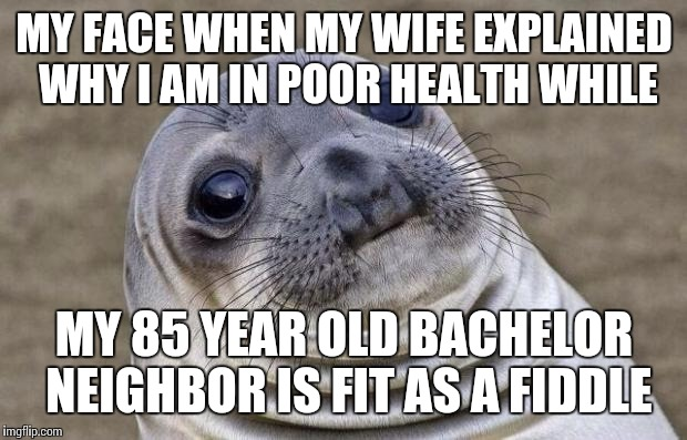 Awkward Moment Sealion Meme | MY FACE WHEN MY WIFE EXPLAINED WHY I AM IN POOR HEALTH WHILE MY 85 YEAR OLD BACHELOR NEIGHBOR IS FIT AS A FIDDLE | image tagged in memes,awkward moment sealion | made w/ Imgflip meme maker
