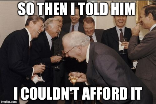 Laughing Men In Suits Meme | SO THEN I TOLD HIM I COULDN'T AFFORD IT | image tagged in memes,laughing men in suits | made w/ Imgflip meme maker