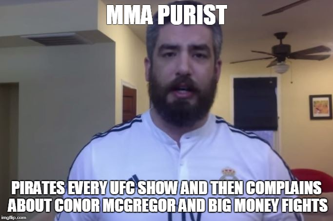 UFC meme | MMA PURIST PIRATES EVERY UFC SHOW AND THEN COMPLAINS ABOUT CONOR MCGREGOR AND BIG MONEY FIGHTS | image tagged in ufc,mma,conor mcgregor,smarks,marks,dave meltzer | made w/ Imgflip meme maker